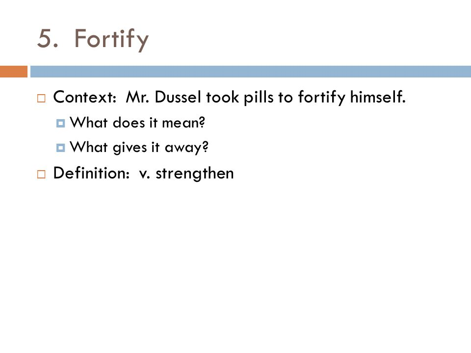 5. Fortify  Context: Mr. Dussel took pills to fortify himself.  What does it mean?  What gives it away?  Definition: v. strengthen