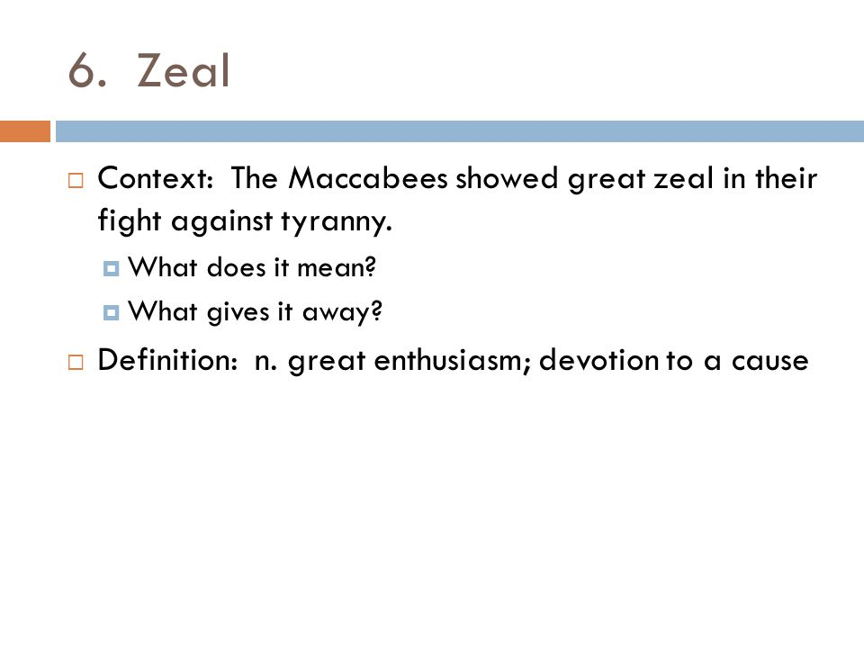 6. Zeal  Context: The Maccabees showed great zeal in their fight against tyranny.  What does it mean?  What gives it away?  Definition: n. great e