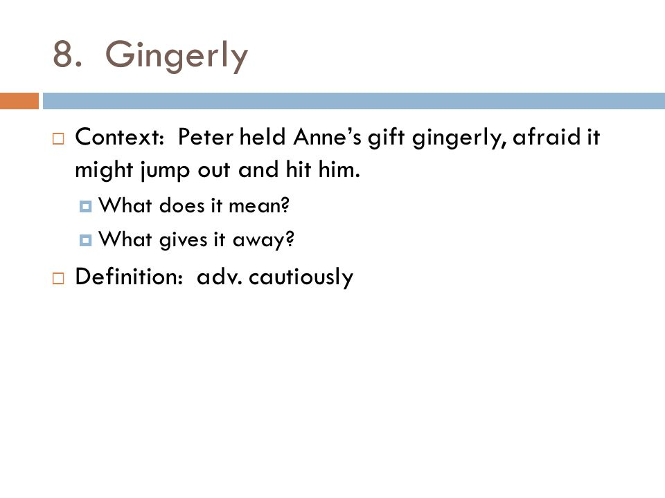 8. Gingerly  Context: Peter held Anne's gift gingerly, afraid it might jump out and hit him.  What does it mean?  What gives it away?  Definition: