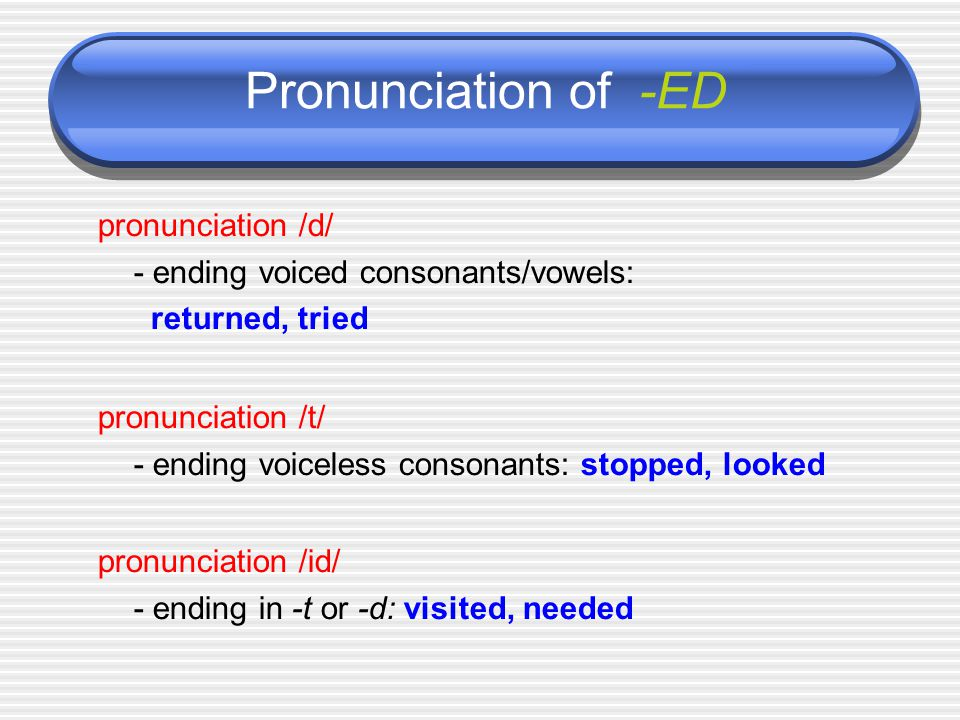 Pronunciation of -ED pronunciation /d/ - ending voiced consonants/vowels: returned, tried pronunciation /t/ - ending voiceless consonants: stopped, looked pronunciation /id/ - ending in -t or -d: visited, needed