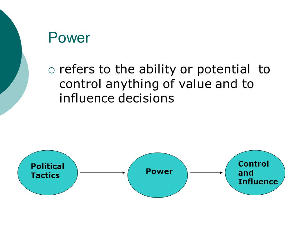 Power  refers to the ability or potential to control anything of value and to influence decisions Political Tactics Power Control and Influence