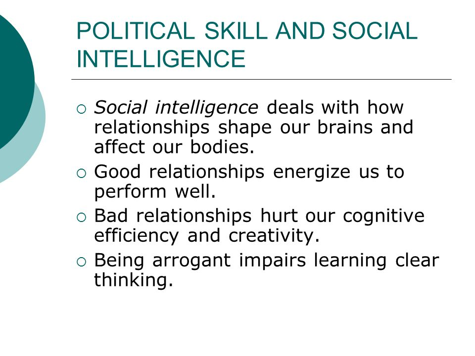 POLITICAL SKILL AND SOCIAL INTELLIGENCE  Social intelligence deals with how relationships shape our brains and affect our bodies.