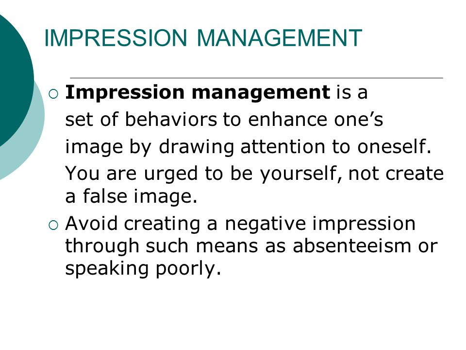 IMPRESSION MANAGEMENT  Impression management is a set of behaviors to enhance one's image by drawing attention to oneself.