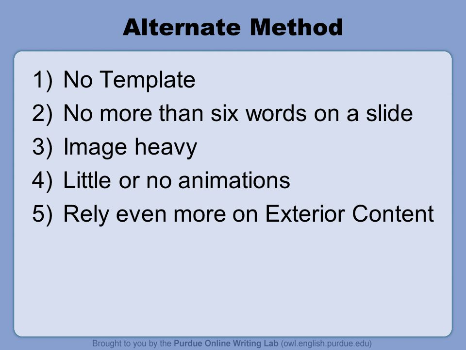 Alternate Method 1)No Template 2)No more than six words on a slide 3)Image heavy 4)Little or no animations 5)Rely even more on Exterior Content