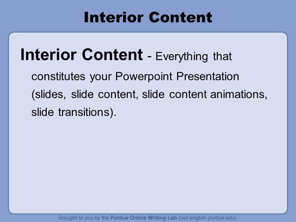 Interior Content Interior Content - Everything that constitutes your Powerpoint Presentation (slides, slide content, slide content animations, slide transitions).