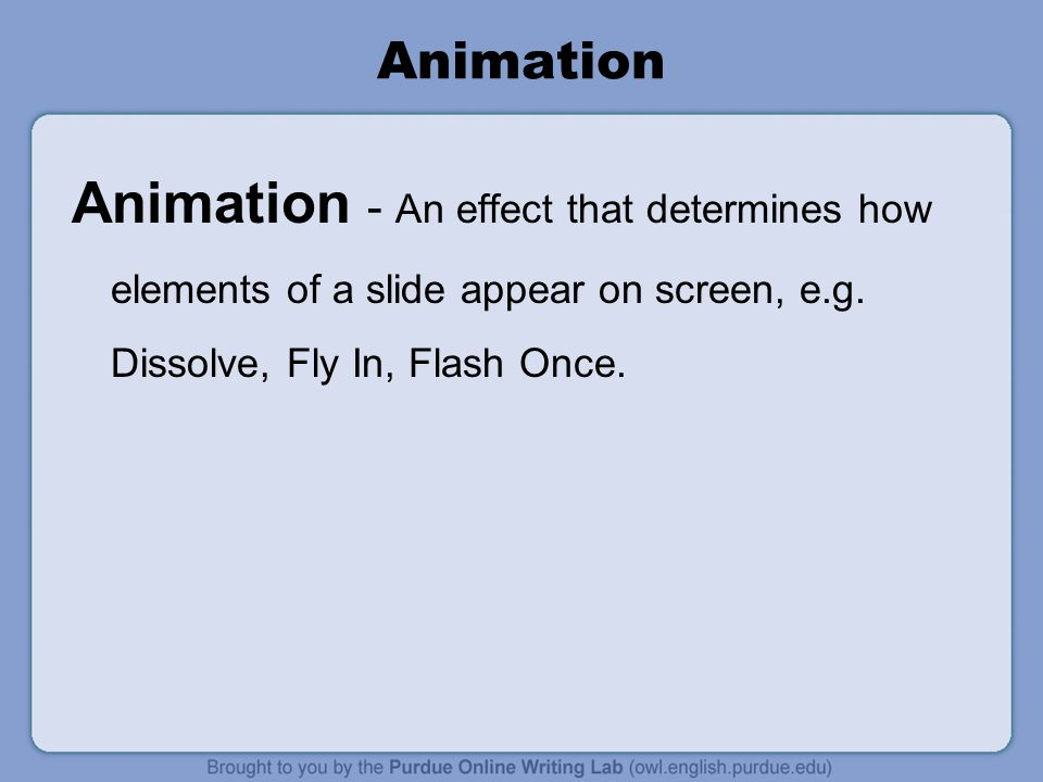 Animation Animation - An effect that determines how elements of a slide appear on screen, e.g.