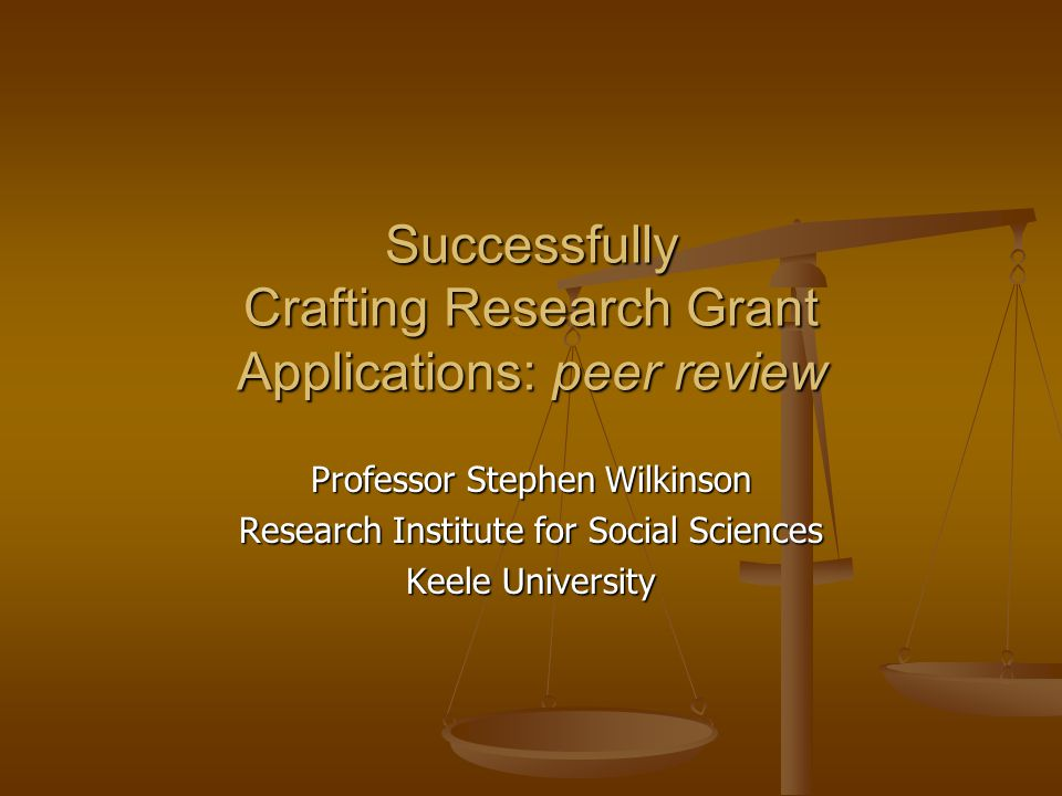 Successfully Crafting Research Grant Applications: peer review Professor Stephen Wilkinson Research Institute for Social Sciences Keele University