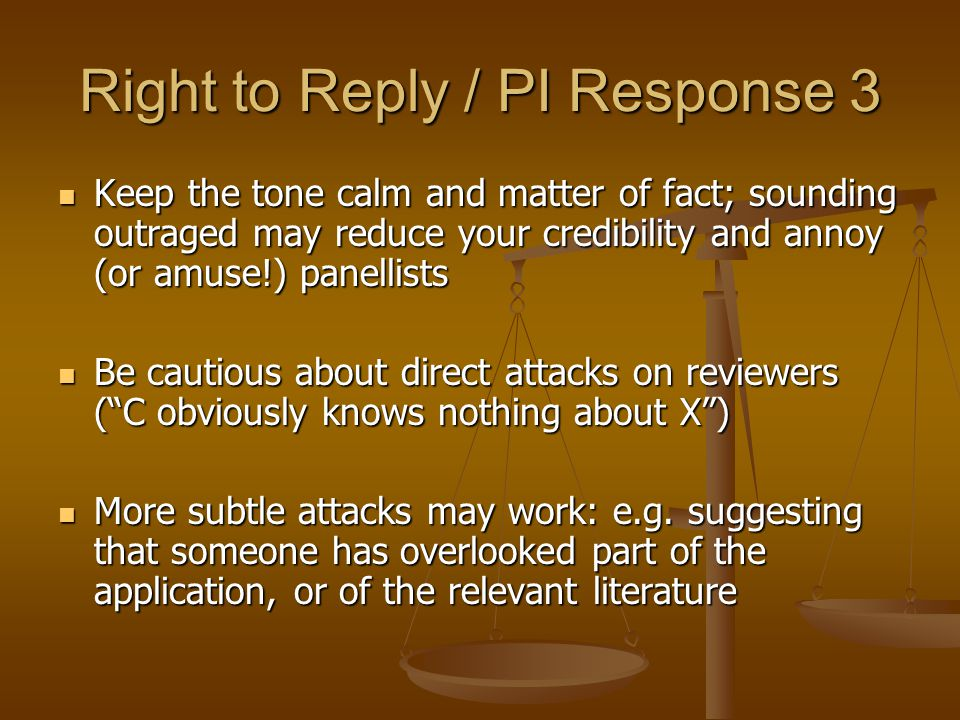 Right to Reply / PI Response 3 Keep the tone calm and matter of fact; sounding outraged may reduce your credibility and annoy (or amuse!) panellists K