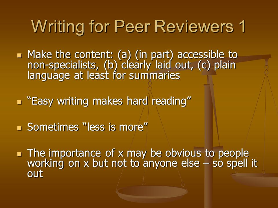 Writing for Peer Reviewers 1 Make the content: (a) (in part) accessible to non-specialists, (b) clearly laid out, (c) plain language at least for summaries Make the content: (a) (in part) accessible to non-specialists, (b) clearly laid out, (c) plain language at least for summaries Easy writing makes hard reading Easy writing makes hard reading Sometimes less is more Sometimes less is more The importance of x may be obvious to people working on x but not to anyone else – so spell it out The importance of x may be obvious to people working on x but not to anyone else – so spell it out