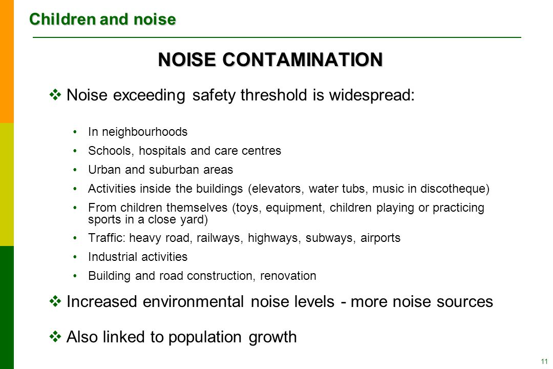 Children and noise 11 NOISE CONTAMINATION  Noise exceeding safety threshold is widespread: In neighbourhoods Schools, hospitals and care centres Urban and suburban areas Activities inside the buildings (elevators, water tubs, music in discotheque) From children themselves (toys, equipment, children playing or practicing sports in a close yard) Traffic: heavy road, railways, highways, subways, airports Industrial activities Building and road construction, renovation  Increased environmental noise levels - more noise sources  Also linked to population growth
