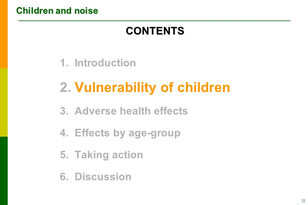 Children and noise 12 1.Introduction 2.Vulnerability of children 3.Adverse health effects 4.Effects by age-group 5.Taking action 6.Discussion CONTENTS