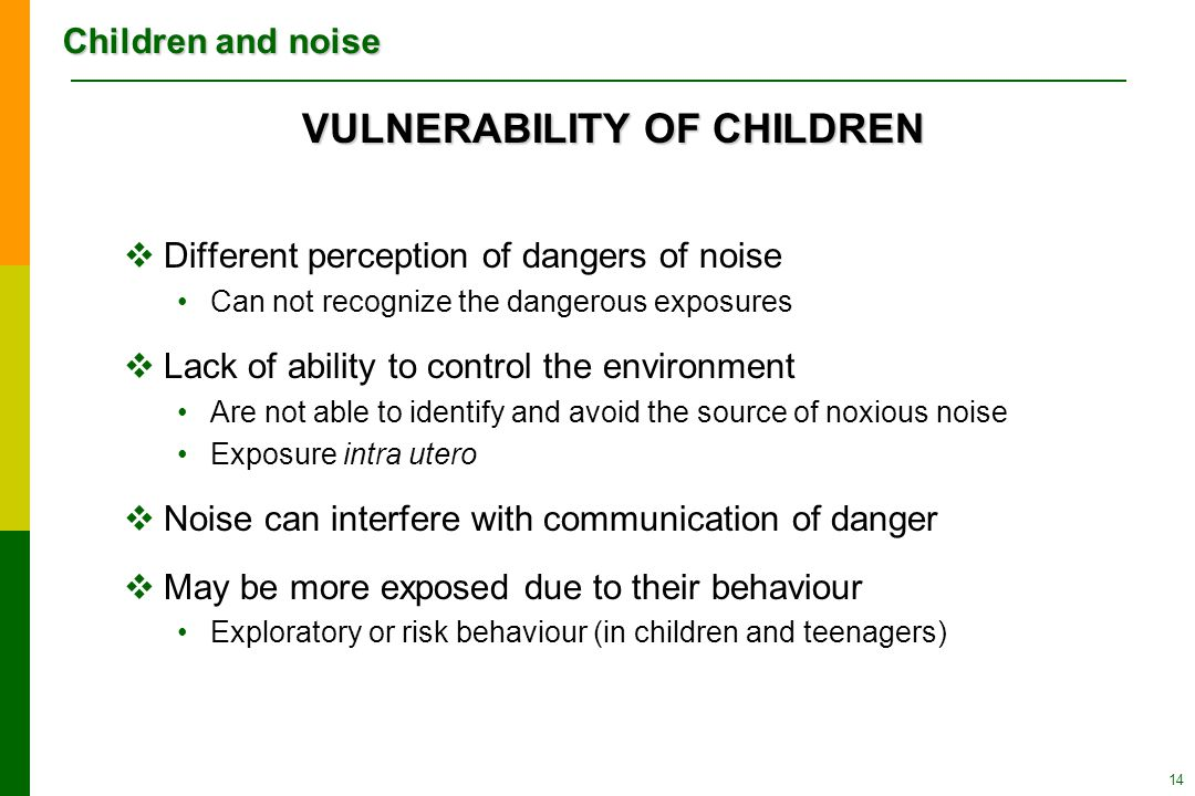 Children and noise 14 VULNERABILITY OF CHILDREN  Different perception of dangers of noise Can not recognize the dangerous exposures  Lack of ability to control the environment Are not able to identify and avoid the source of noxious noise Exposure intra utero  Noise can interfere with communication of danger  May be more exposed due to their behaviour Exploratory or risk behaviour (in children and teenagers)