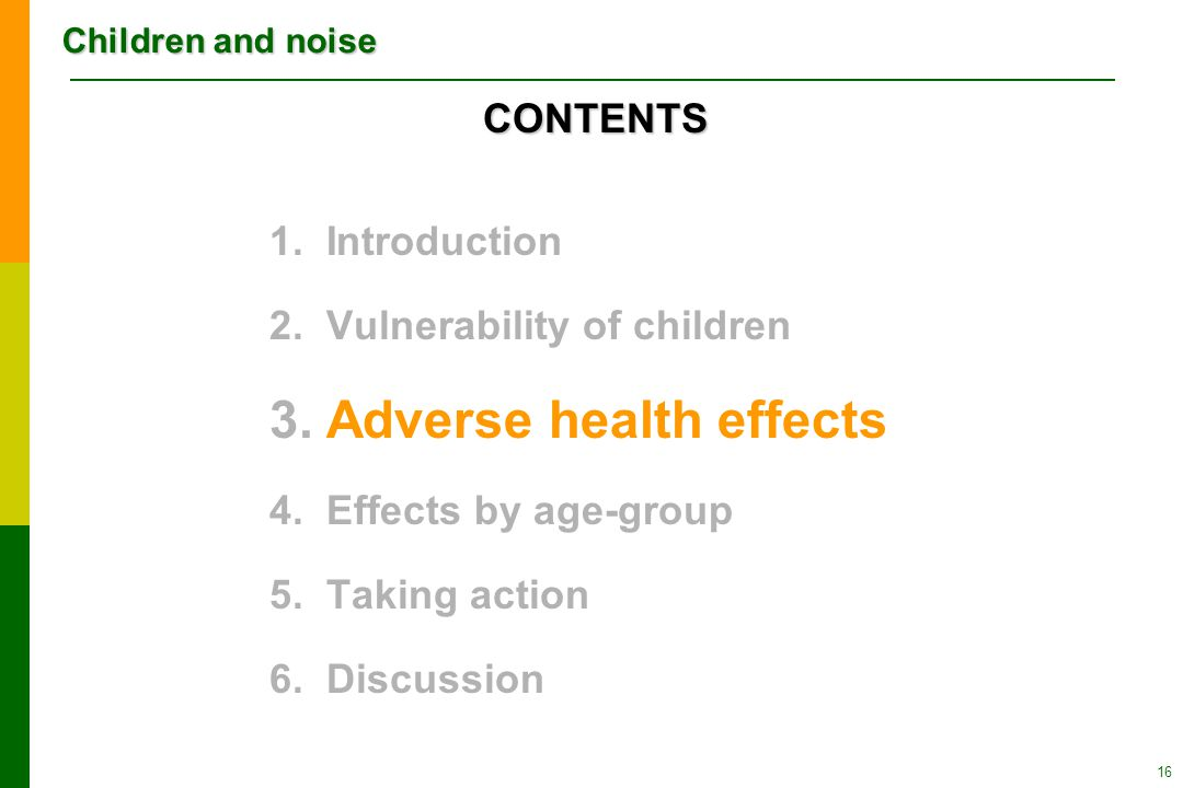 Children and noise 16 1.Introduction 2.Vulnerability of children 3.Adverse health effects 4.Effects by age-group 5.Taking action 6.Discussion CONTENTS