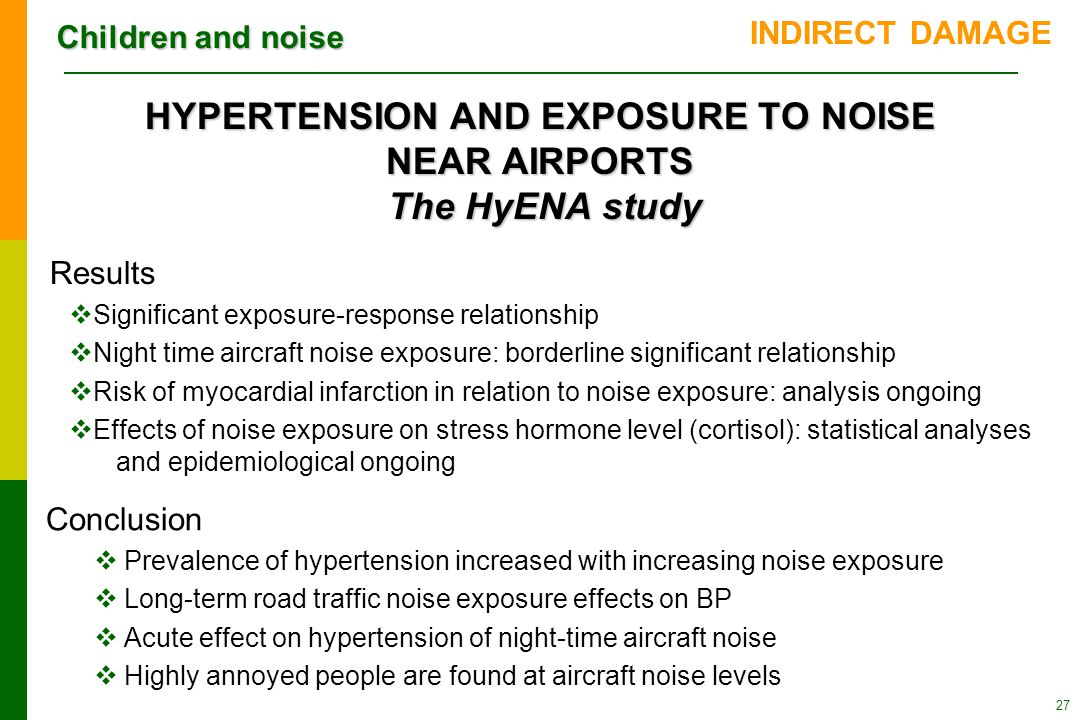 Children and noise HYPERTENSION AND EXPOSURE TO NOISE NEAR AIRPORTS The HyENA study 27 INDIRECT DAMAGE Results  Significant exposure-response relationship  Night time aircraft noise exposure: borderline significant relationship  Risk of myocardial infarction in relation to noise exposure: analysis ongoing  Effects of noise exposure on stress hormone level (cortisol): statistical analyses and epidemiological ongoing Conclusion  Prevalence of hypertension increased with increasing noise exposure  Long-term road traffic noise exposure effects on BP  Acute effect on hypertension of night-time aircraft noise  Highly annoyed people are found at aircraft noise levels