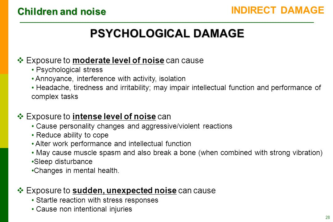 Children and noise 28 PSYCHOLOGICAL DAMAGE  Exposure to moderate level of noise can cause Psychological stress Annoyance, interference with activity, isolation Headache, tiredness and irritability; may impair intellectual function and performance of complex tasks  Exposure to intense level of noise can Cause personality changes and aggressive/violent reactions Reduce ability to cope Alter work performance and intellectual function May cause muscle spasm and also break a bone (when combined with strong vibration) Sleep disturbance Changes in mental health.