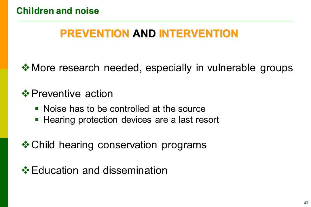 Children and noise 43 PREVENTION AND INTERVENTION  More research needed, especially in vulnerable groups  Preventive action  Noise has to be controlled at the source  Hearing protection devices are a last resort  Child hearing conservation programs  Education and dissemination