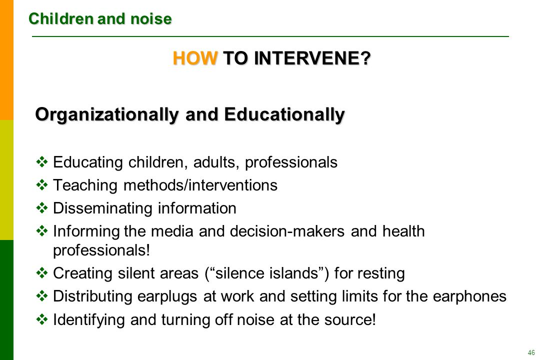 Children and noise 46 Organizationally and Educationally  Educating children, adults, professionals  Teaching methods/interventions  Disseminating information  Informing the media and decision-makers and health professionals.