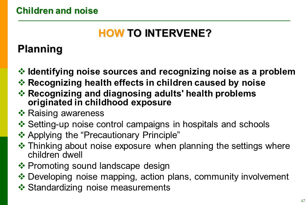 Children and noise 47 Planning  Identifying noise sources and recognizing noise as a problem  Recognizing health effects in children caused by noise  Recognizing and diagnosing adults health problems originated in childhood exposure  Raising awareness  Setting-up noise control campaigns in hospitals and schools  Applying the Precautionary Principle  Thinking about noise exposure when planning the settings where children dwell  Promoting sound landscape design  Developing noise mapping, action plans, community involvement  Standardizing noise measurements HOW TO INTERVENE