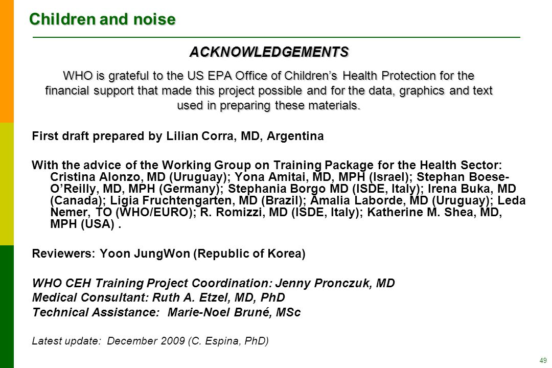 Children and noise 49 First draft prepared by Lilian Corra, MD, Argentina With the advice of the Working Group on Training Package for the Health Sector: Cristina Alonzo, MD (Uruguay); Yona Amitai, MD, MPH (Israel); Stephan Boese- O'Reilly, MD, MPH (Germany); Stephania Borgo MD (ISDE, Italy); Irena Buka, MD (Canada); Ligia Fruchtengarten, MD (Brazil); Amalia Laborde, MD (Uruguay); Leda Nemer, TO (WHO/EURO); R.