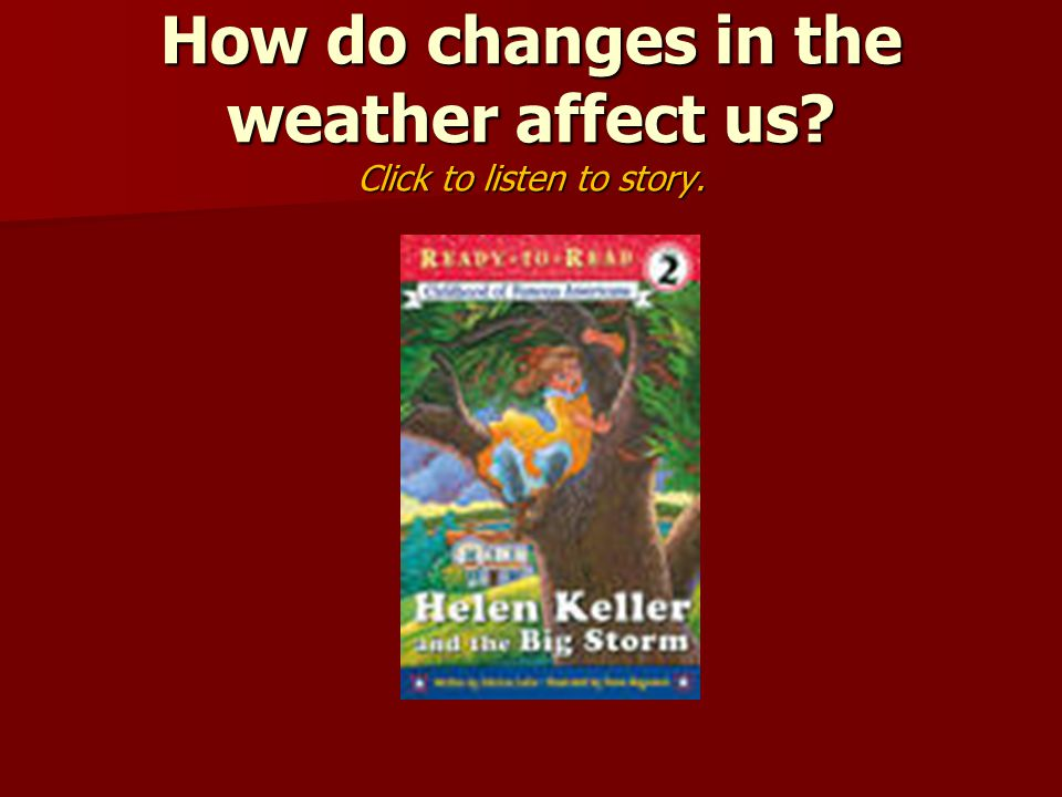 How do changes in the weather affect us Click to listen to story.