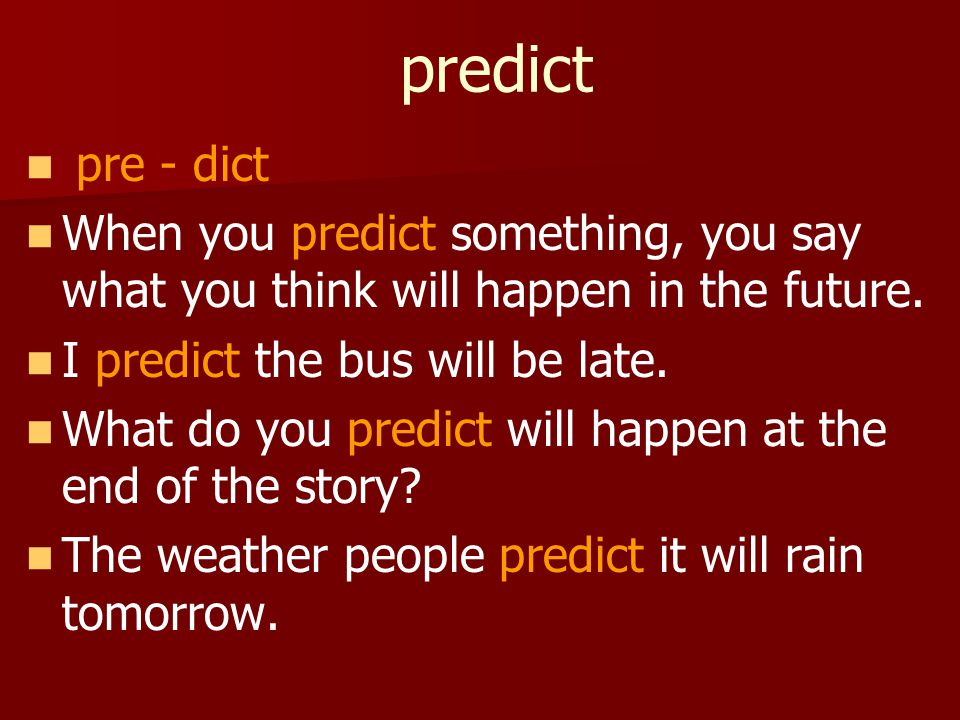 predict pre - dict When you predict something, you say what you think will happen in the future.
