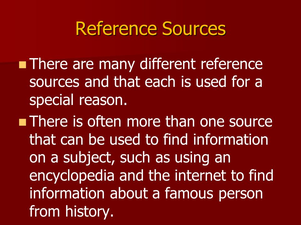 Reference Sources There are many different reference sources and that each is used for a special reason.