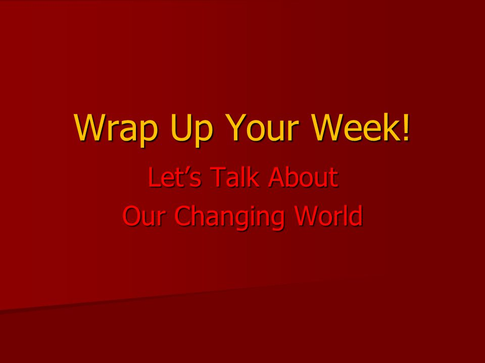 Wrap Up Your Week! Let's Talk About Our Changing World