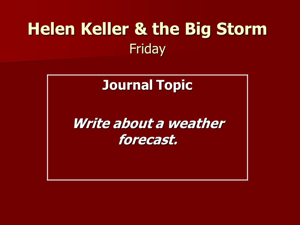 Helen Keller & the Big Storm Friday Journal Topic Write about a weather forecast.