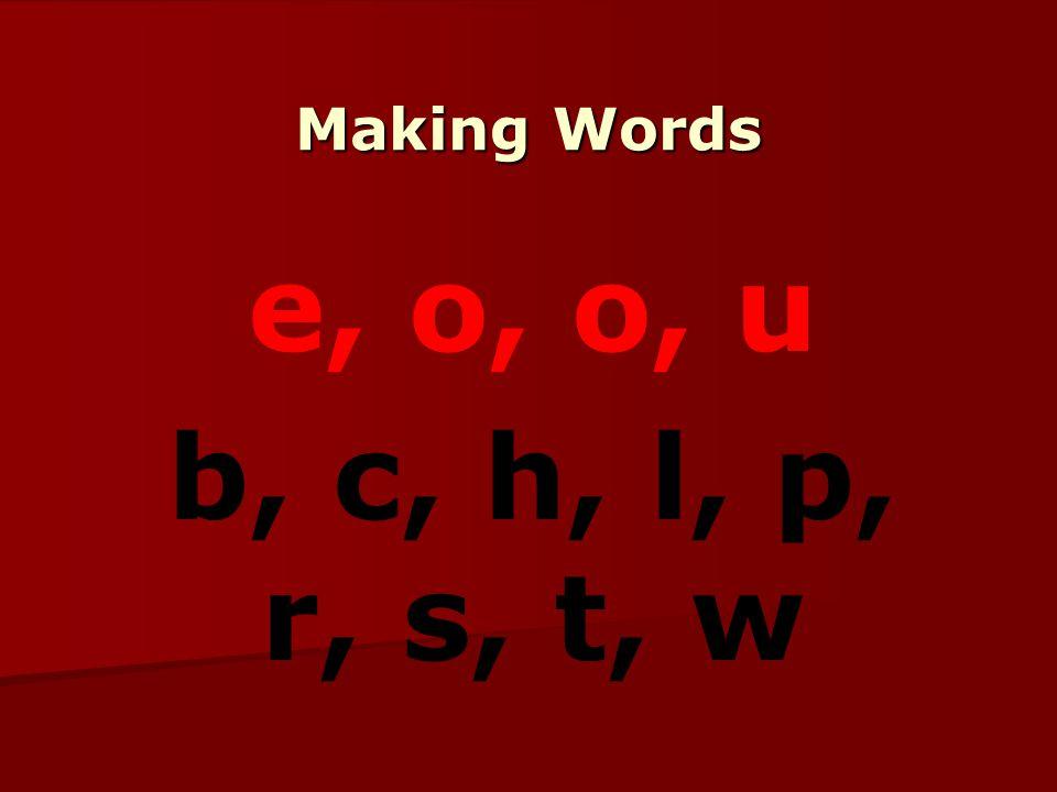 Making Words e, o, o, u b, c, h, l, p, r, s, t, w