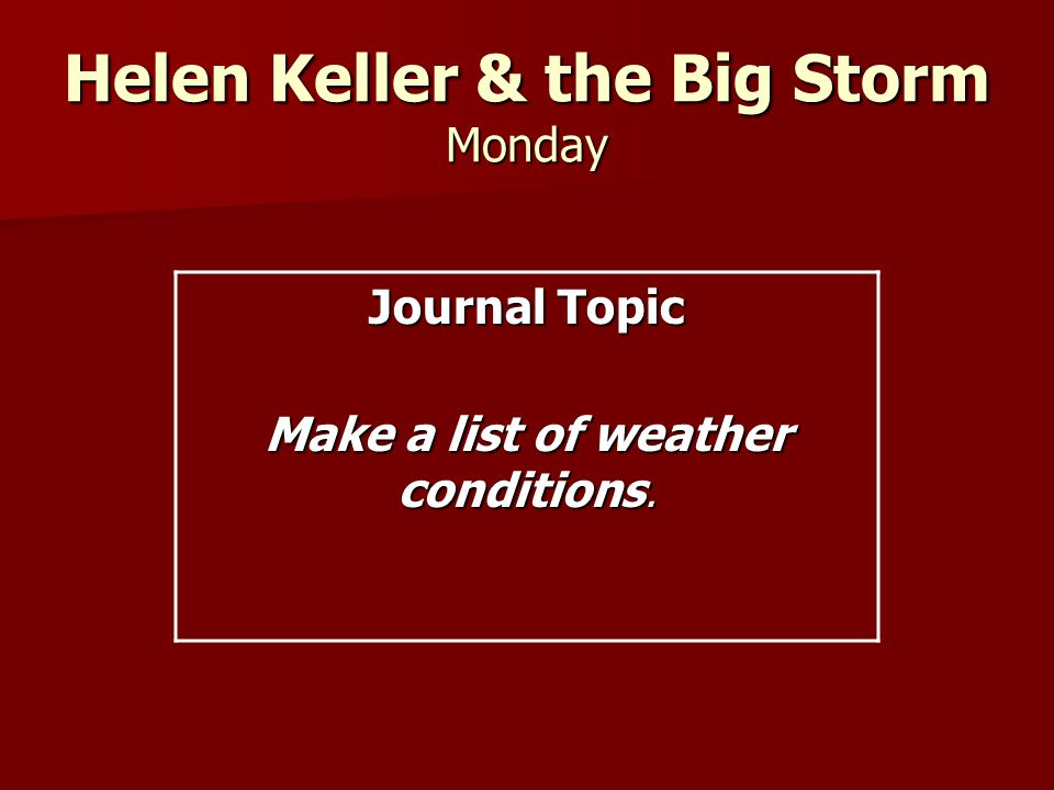 Helen Keller & the Big Storm Monday Journal Topic Make a list of weather conditions.
