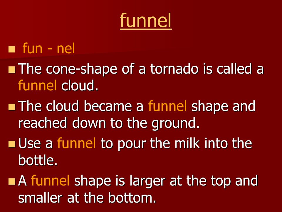 funnel fun - nel The cone-shape of a tornado is called a cloud.