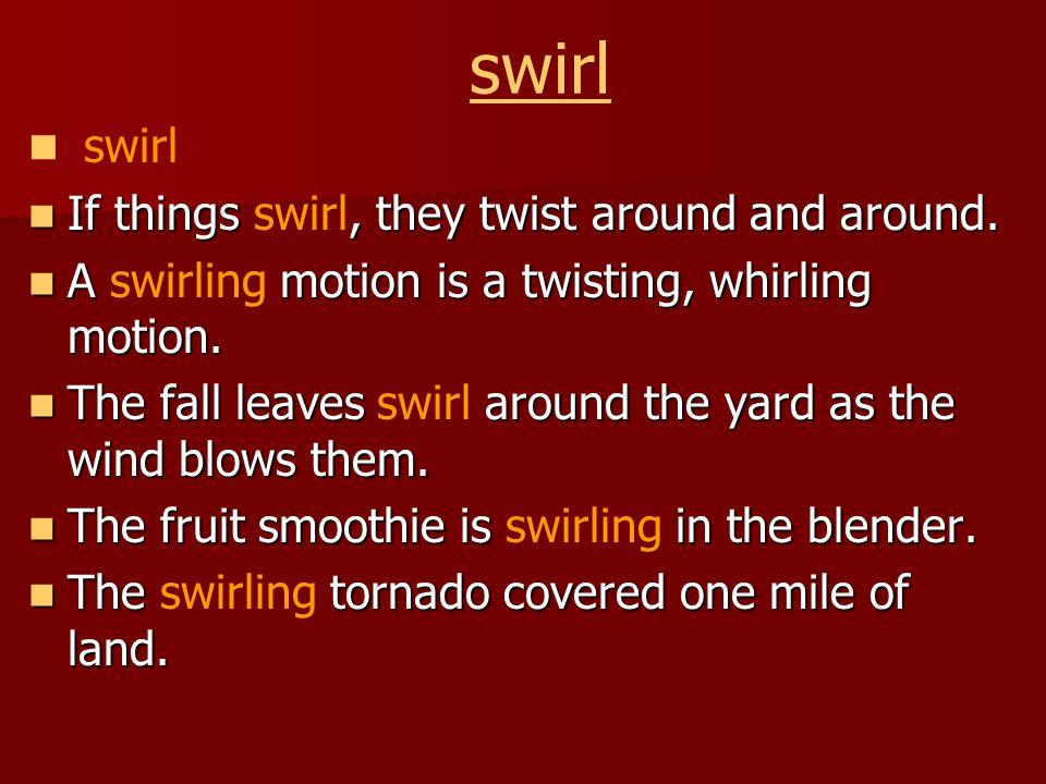 swirl If things, they twist around and around. If things swirl, they twist around and around.