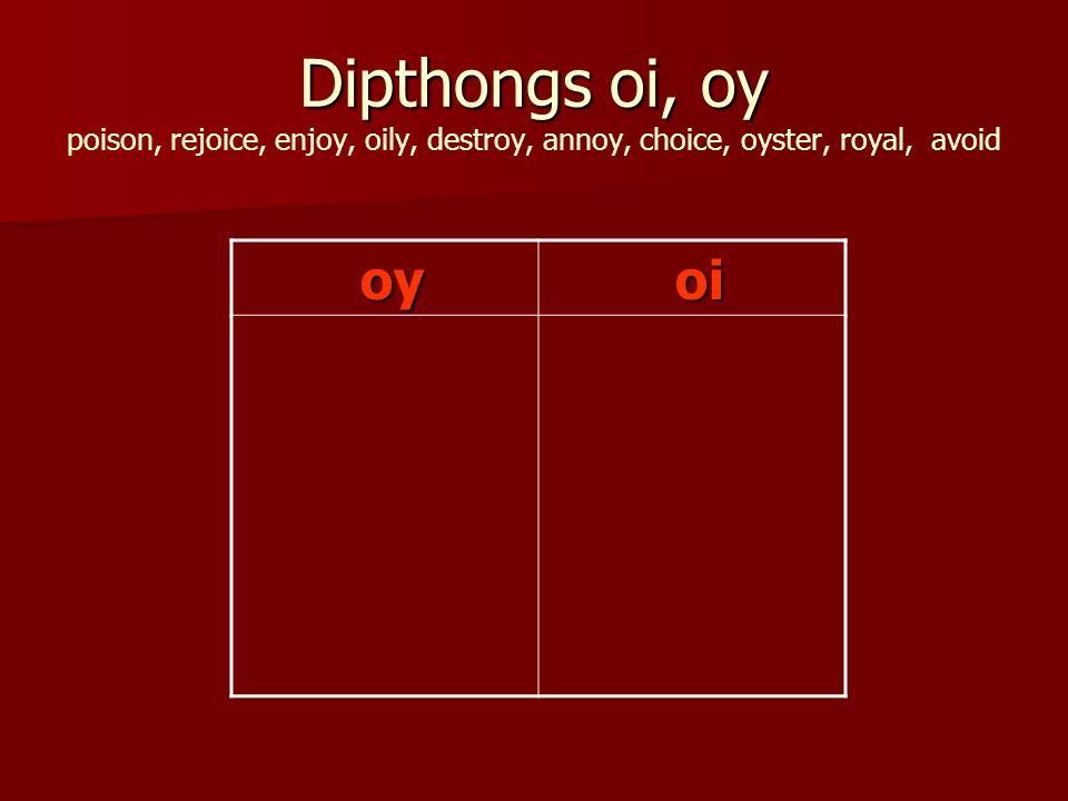 Dipthongs oi, oy Dipthongs oi, oy poison, rejoice, enjoy, oily, destroy, annoy, choice, oyster, royal, avoid oy oy oi oi