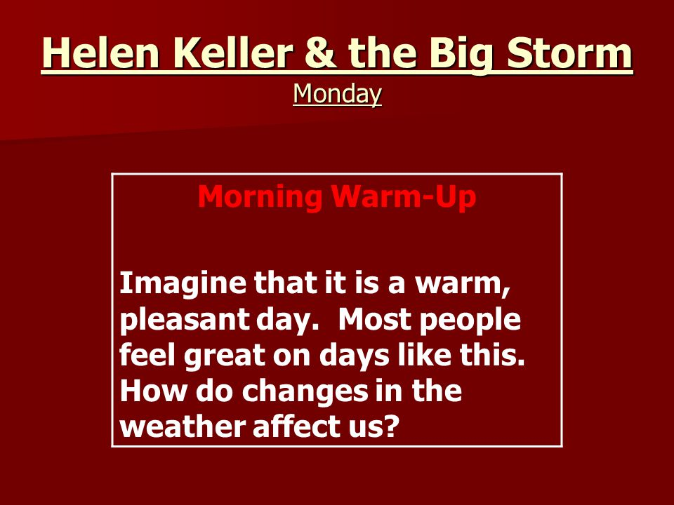 Helen Keller & the Big Storm Monday Morning Warm-Up Imagine that it is a warm, pleasant day.