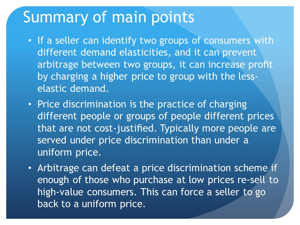 Summary of main points (cont.) A direct price discrimination scheme is one in which we can identify members of the low-value (more price elastic) group, charge them a lower price, and prevent them from re-selling their lower- priced goods to the higher-value group.