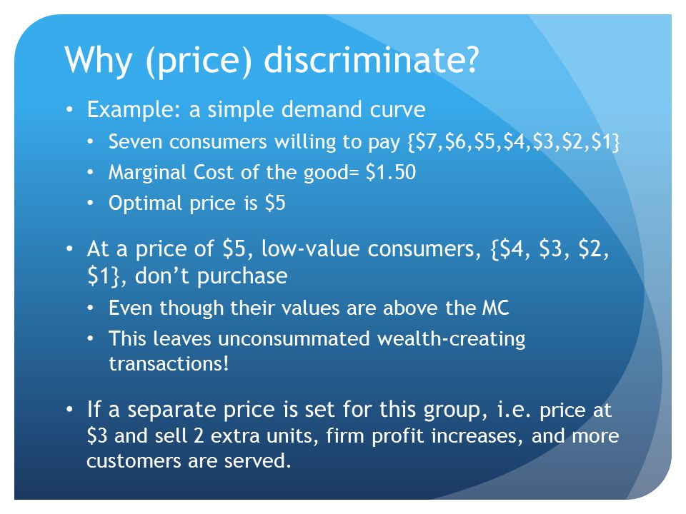 Price discrimination Motivation: price discrimination allows a firm to sell items to low-value customers who otherwise would not purchase because the price is too high (the firm consummates a wealth-creating transaction!) Definition: Price discrimination is the practice of charging different prices that are not cost-justified to different people P 1 /MC 1  P 2 /MC 2.