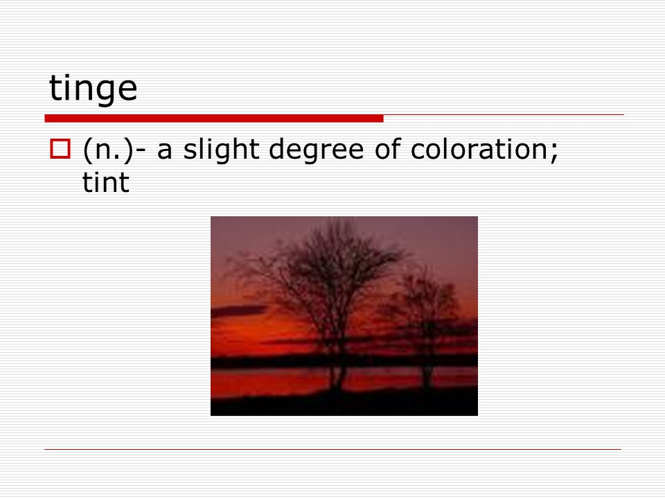tinge  (n.)- a slight degree of coloration; tint