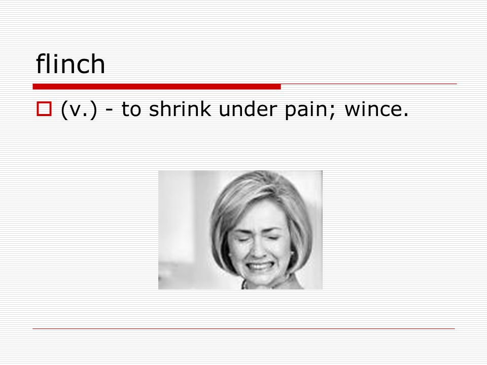 flinch  (v.) - to shrink under pain; wince.