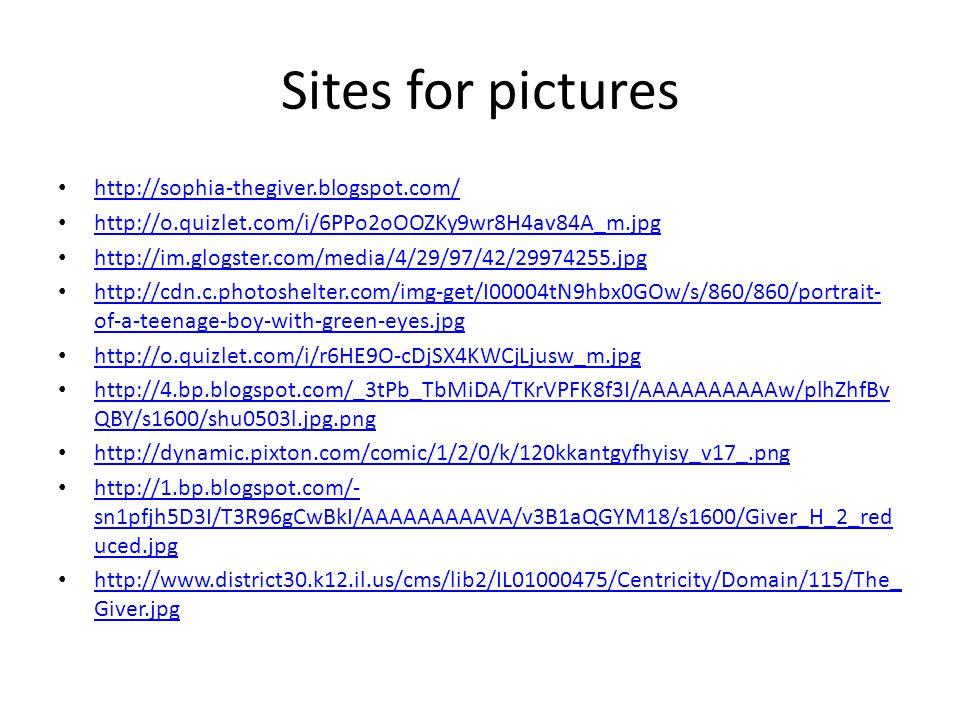 Sites for pictures http://sophia-thegiver.blogspot.com/ http://o.quizlet.com/i/6PPo2oOOZKy9wr8H4av84A_m.jpg http://im.glogster.com/media/4/29/97/42/29974255.jpg http://cdn.c.photoshelter.com/img-get/I00004tN9hbx0GOw/s/860/860/portrait- of-a-teenage-boy-with-green-eyes.jpg http://cdn.c.photoshelter.com/img-get/I00004tN9hbx0GOw/s/860/860/portrait- of-a-teenage-boy-with-green-eyes.jpg http://o.quizlet.com/i/r6HE9O-cDjSX4KWCjLjusw_m.jpg http://4.bp.blogspot.com/_3tPb_TbMiDA/TKrVPFK8f3I/AAAAAAAAAAw/plhZhfBv QBY/s1600/shu0503l.jpg.png http://4.bp.blogspot.com/_3tPb_TbMiDA/TKrVPFK8f3I/AAAAAAAAAAw/plhZhfBv QBY/s1600/shu0503l.jpg.png http://dynamic.pixton.com/comic/1/2/0/k/120kkantgyfhyisy_v17_.png http://1.bp.blogspot.com/- sn1pfjh5D3I/T3R96gCwBkI/AAAAAAAAAVA/v3B1aQGYM18/s1600/Giver_H_2_red uced.jpg http://1.bp.blogspot.com/- sn1pfjh5D3I/T3R96gCwBkI/AAAAAAAAAVA/v3B1aQGYM18/s1600/Giver_H_2_red uced.jpg http://www.district30.k12.il.us/cms/lib2/IL01000475/Centricity/Domain/115/The_ Giver.jpg http://www.district30.k12.il.us/cms/lib2/IL01000475/Centricity/Domain/115/The_ Giver.jpg