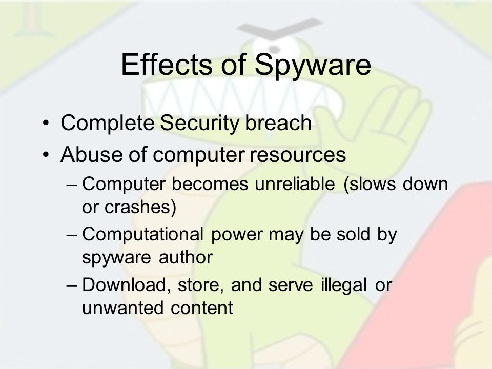 Effects of Spyware Complete Security breach Abuse of computer resources –Computer becomes unreliable (slows down or crashes) –Computational power may