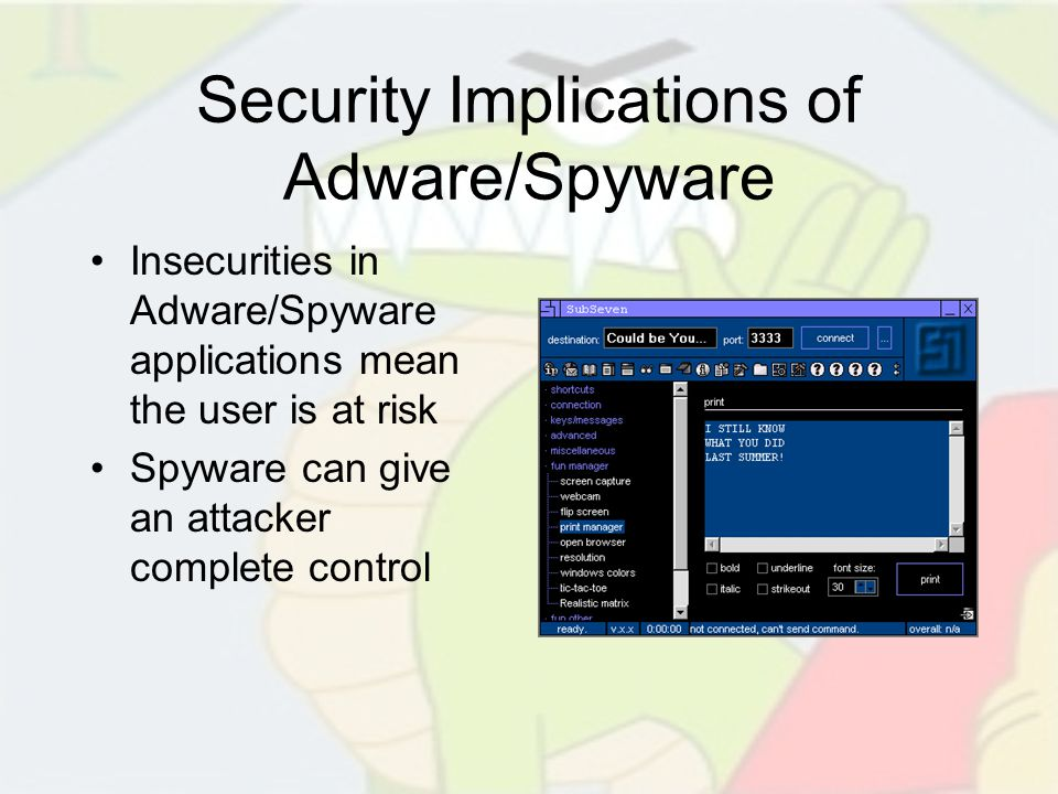 Security Implications of Adware/Spyware Insecurities in Adware/Spyware applications mean the user is at risk Spyware can give an attacker complete con