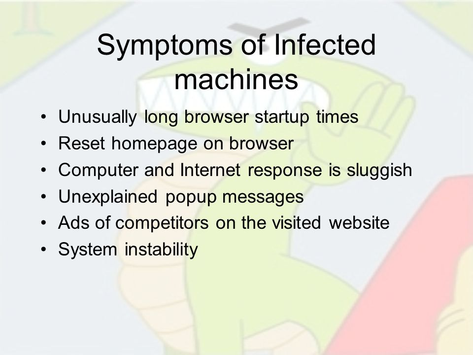 Symptoms of Infected machines Unusually long browser startup times Reset homepage on browser Computer and Internet response is sluggish Unexplained po