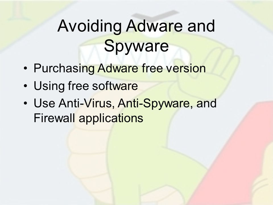 Avoiding Adware and Spyware Purchasing Adware free version Using free software Use Anti-Virus, Anti-Spyware, and Firewall applications