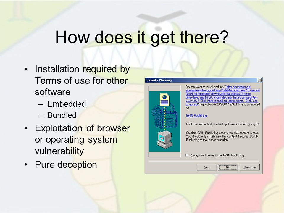 How does it get there? Installation required by Terms of use for other software –Embedded –Bundled Exploitation of browser or operating system vulnera