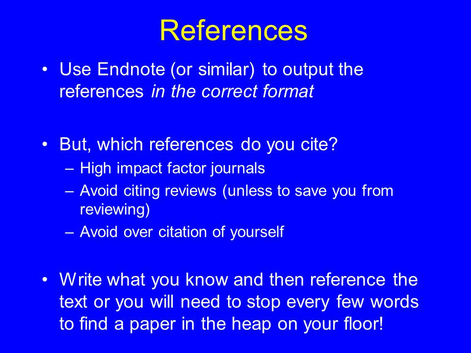 References Use Endnote (or similar) to output the references in the correct format But, which references do you cite? –High impact factor journals –Av
