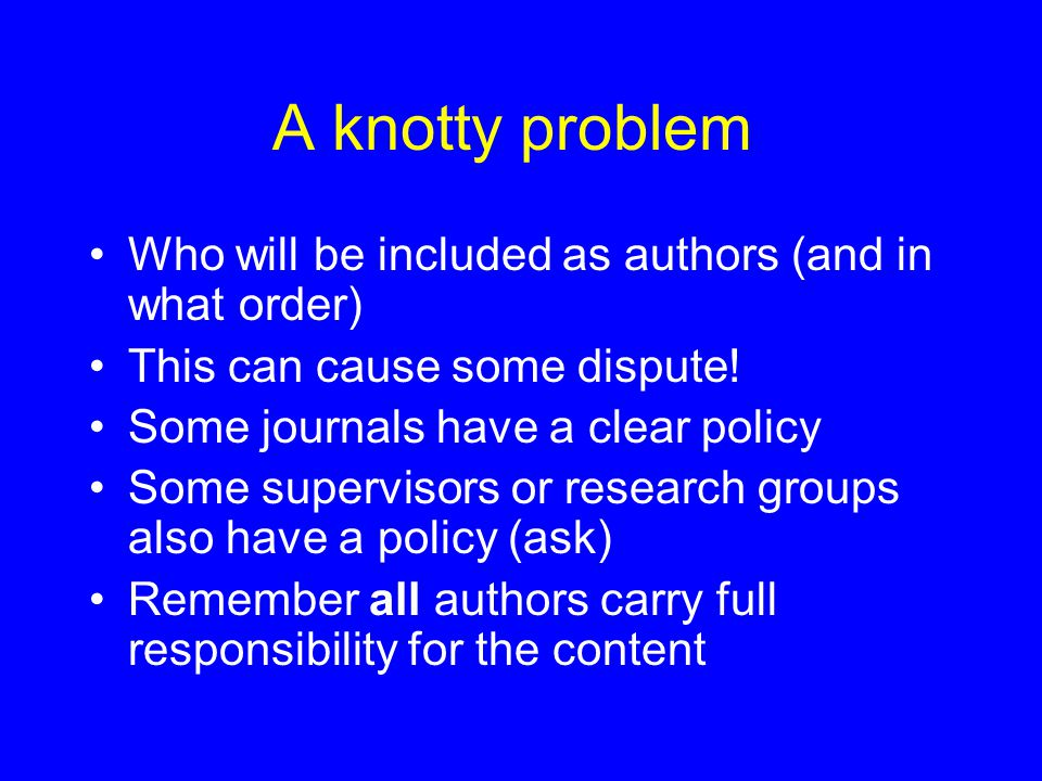 A knotty problem Who will be included as authors (and in what order) This can cause some dispute.