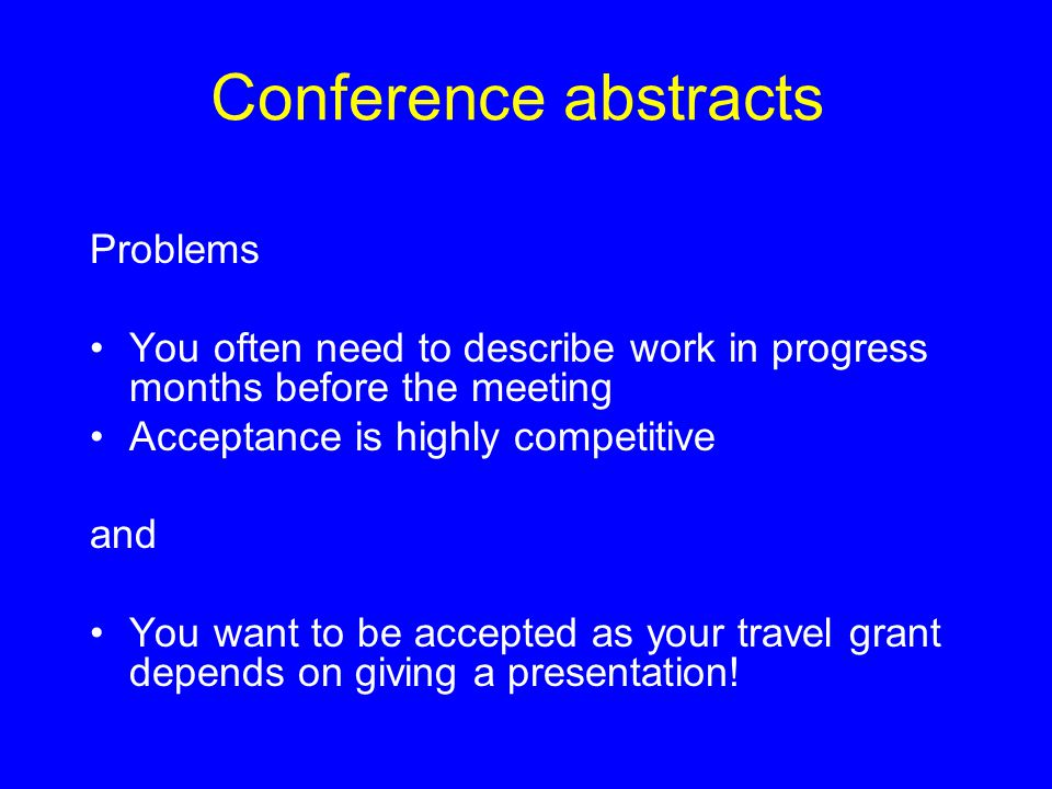 Conference abstracts Problems You often need to describe work in progress months before the meeting Acceptance is highly competitive and You want to be accepted as your travel grant depends on giving a presentation!