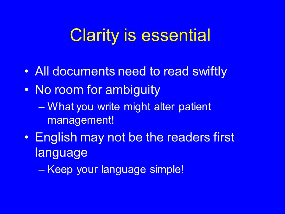 Clarity is essential All documents need to read swiftly No room for ambiguity –What you write might alter patient management.