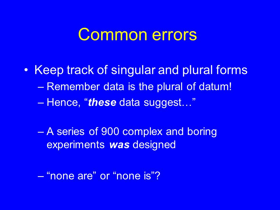 Common errors Keep track of singular and plural forms –Remember data is the plural of datum.