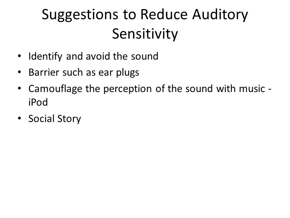 Suggestions to Reduce Auditory Sensitivity Identify and avoid the sound Barrier such as ear plugs Camouflage the perception of the sound with music -